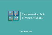 Cara Keluarkan Duit di Mesin ATM BSN
